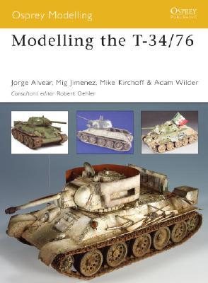 Modelling the T-34/76 By Alvear, Jorge/ Jimenez, Mig/ Kirchoff, Mike/ Wilder, Adam